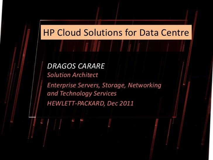 HP Cloud Solutions for Data CentreDRAGOS CARARESolution ArchitectEnterprise Servers, Storage, Networkingand Technology Ser...
