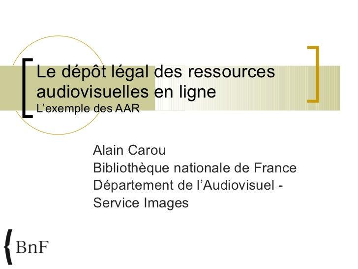 Le dépôt légal des ressources audiovisuelles en ligne  L'exemple des AAR Alain Carou Bibliothèque nationale de France Dépa...
