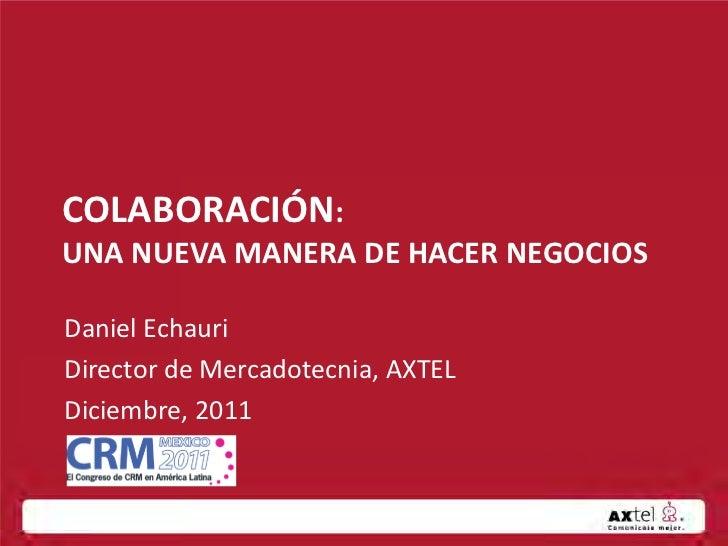 COLABORACIÓN:UNA NUEVA MANERA DE HACER NEGOCIOSDaniel EchauriDirector de Mercadotecnia, AXTELDiciembre, 2011