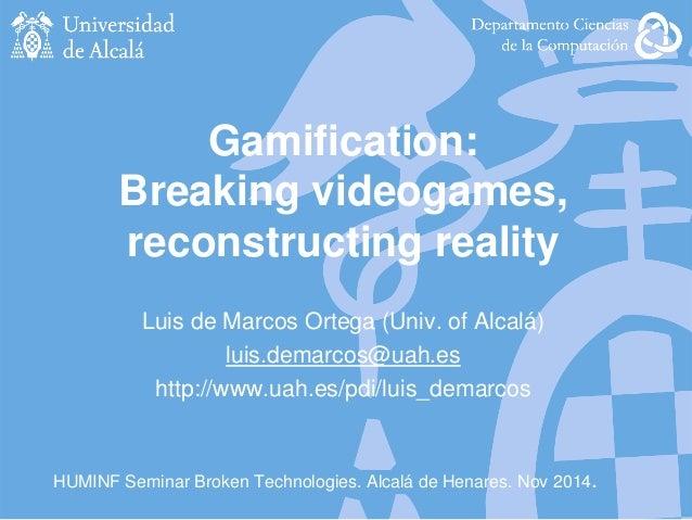 HUMINF Seminar Broken Technologies. Alcalá de Henares. Nov 2014. Gamification: Breaking videogames, reconstructing reality...