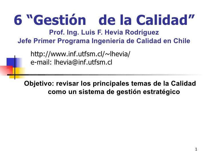 """6 """"Gestión  de la Calidad""""   Prof. Ing. Luis F. Hevia Rodríguez Jefe Primer Programa Ingeniería de Calidad en Chile Objeti..."""