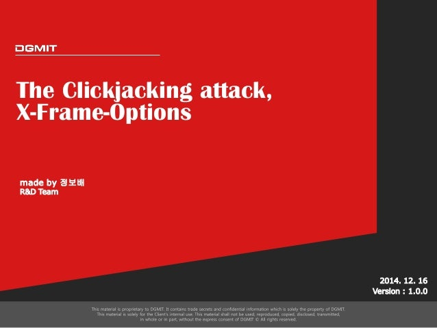 The Clickjacking attack, X-Frame-Options 2014. 12. 16 Version : 1.0.0 made by 정보배 R&D Team