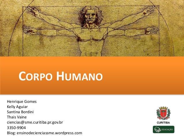 CORPO HUMANO Henrique Gomes Kelly Aguiar Santina Bordini Thais Vaine ciencias@sme.curitiba.pr.gov.br 3350-9904 Blog: ensin...