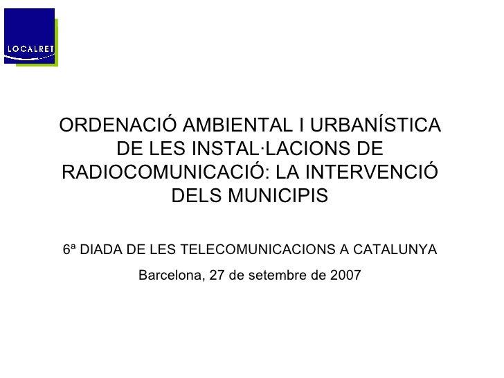 ORDENACIÓ AMBIENTAL I URBANÍSTICA DE LES INSTAL·LACIONS DE RADIOCOMUNICACIÓ: LA INTERVENCIÓ DELS MUNICIPIS 6ª DIADA DE LES...