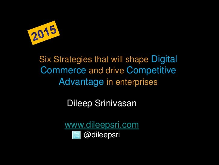 Six Strategies that will shape DigitalCommerce and drive Competitive     Advantage in enterprises       Dileep Srinivasan ...