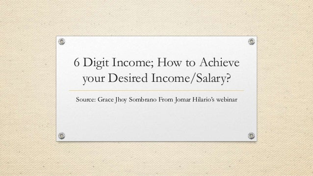 6 Digit Income; How to Achieve your Desired Income/Salary? Source: Grace Jhoy Sombrano From Jomar Hilario's webinar