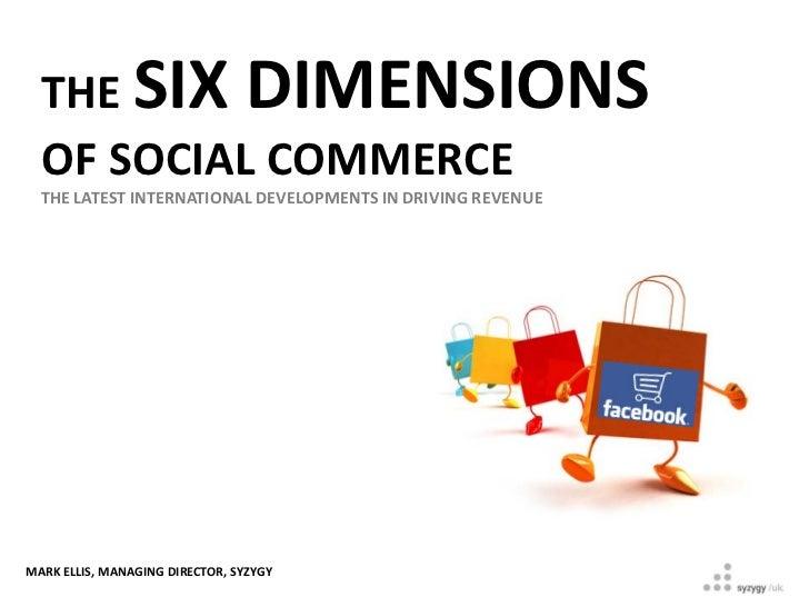 THE SIX DIMENSIONS  OF SOCIAL COMMERCE  THE LATEST INTERNATIONAL DEVELOPMENTS IN DRIVING REVENUEMARK ELLIS, MANAGING DIREC...