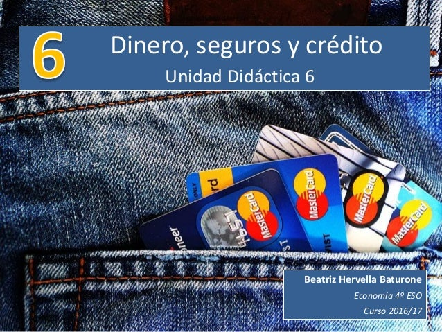 Dinero, seguros y crédito Unidad Didáctica 6 Beatriz Hervella Baturone Economía 4º ESO Curso 2016/17