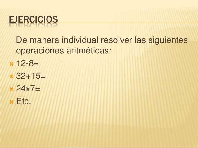 EJERCICIOSDe manera individual resolver las siguientesoperaciones aritméticas: 12-8= 32+15= 24x7= Etc.