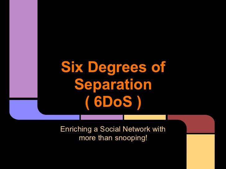 Six Degrees of  Separation   ( 6DoS )Enriching a Social Network with     more than snooping!