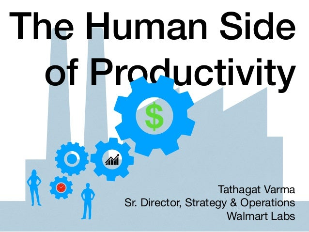 The Human Side of Productivity Tathagat Varma  Sr. Director, Strategy & Operations  Walmart Labs $