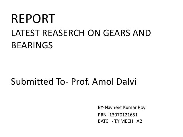 REPORT LATEST REASERCH ON GEARS AND BEARINGS Submitted To- Prof. Amol Dalvi BY-Navneet Kumar Roy PRN -13070121651 BATCH- T...