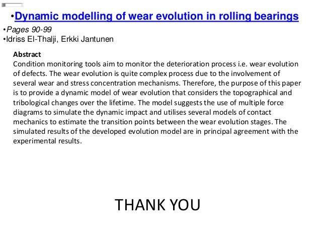 •Dynamic modelling of wear evolution in rolling bearings •Pages 90-99 •Idriss El-Thalji, Erkki Jantunen Abstract Condition...