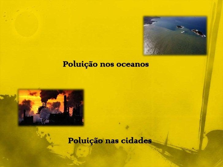 Poluição nos oceanos<br />Poluição nas cidades<br />