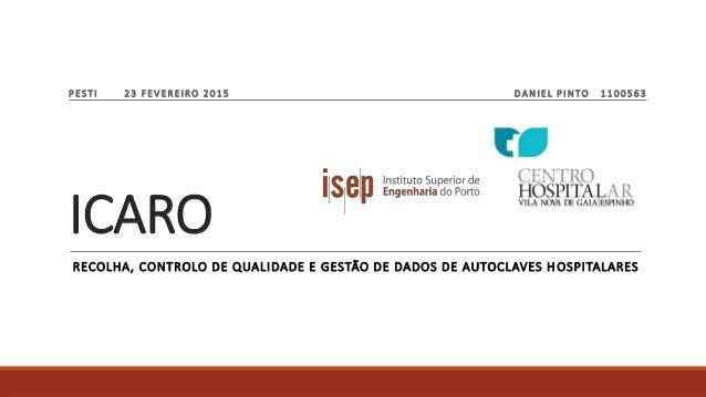 ICARO RECOLHA, CONTROLO DE QUALIDADE E GESTÃO DE DADOS DE AUTOCLAVES H OSPITALARES PESTI 23 FEVEREIRO 2015 DANIEL PINTO 11...
