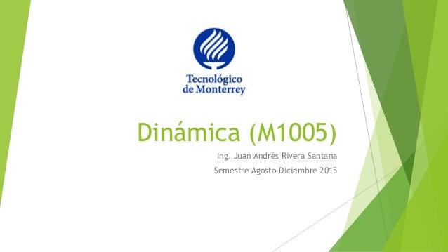 Dinámica (M1005) Ing. Juan Andrés Rivera Santana Semestre Agosto-Diciembre 2015