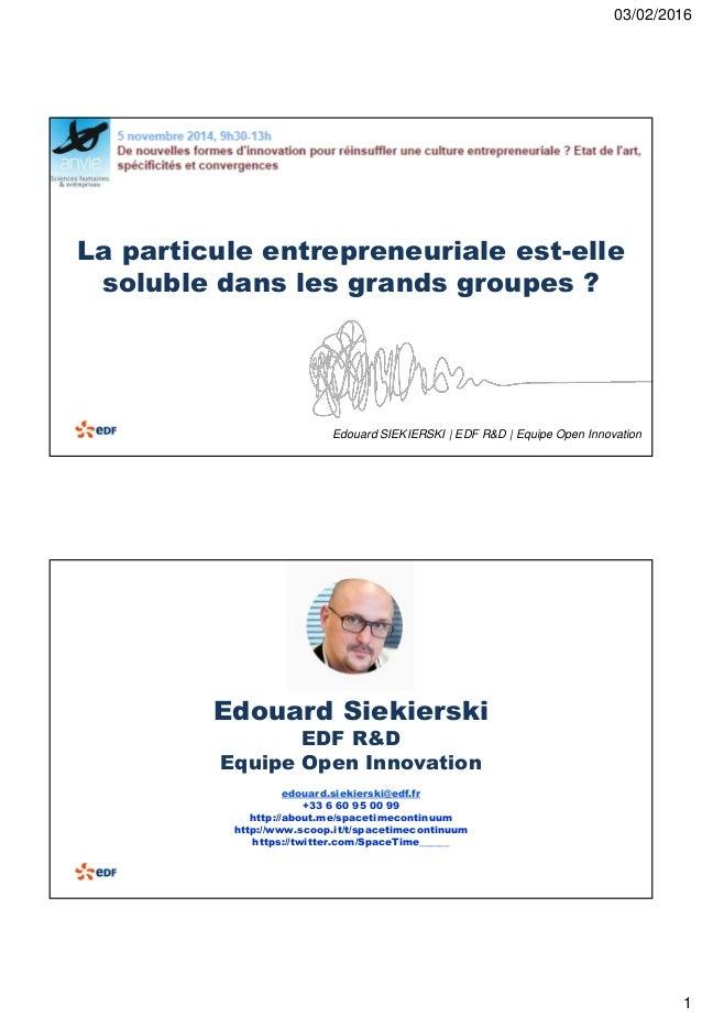 03/02/2016 1 La particule entrepreneuriale est-elle soluble dans les grands groupes ? Edouard SIEKIERSKI | EDF R&D | Equip...