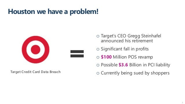 Houston we have a problem! 2 Target Credit Card Data Breach o Target's CEO Gregg Steinhafel announced his retirement o Sig...