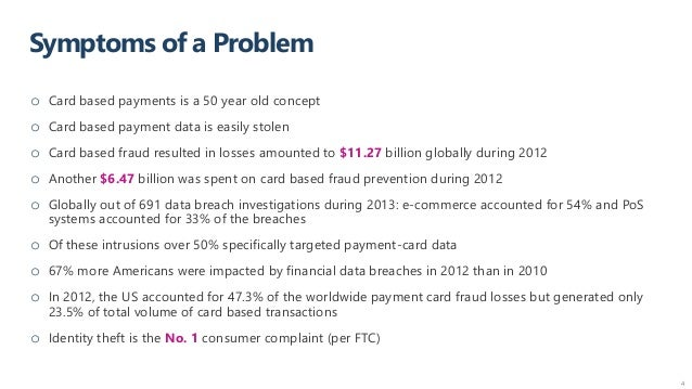 Symptoms of a Problem 4 o Card based payments is a 50 year old concept o Card based payment data is easily stolen o Card b...