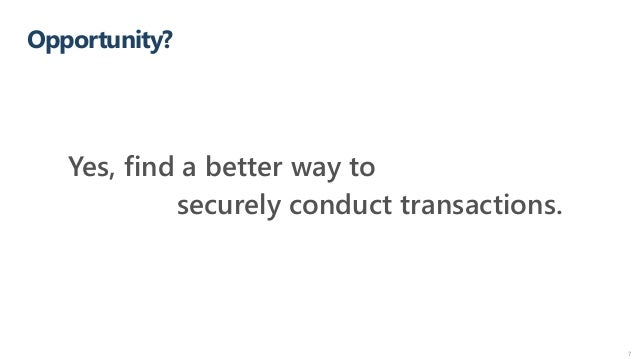 Opportunity? 7 Yes, find a better way to securely conduct transactions.