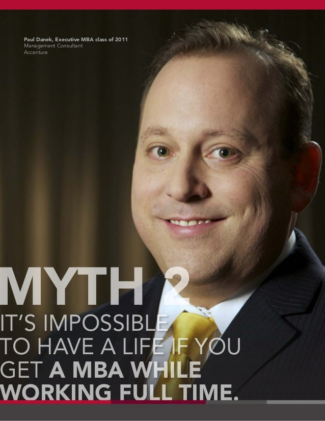 IT'S IMPOSSIBLE TO HAVE A LIFE IF YOU GET A MBA WHILE WORKING FULL TIME. MYTH 2 Paul Danek, Executive MBA class of 2011 Ma...