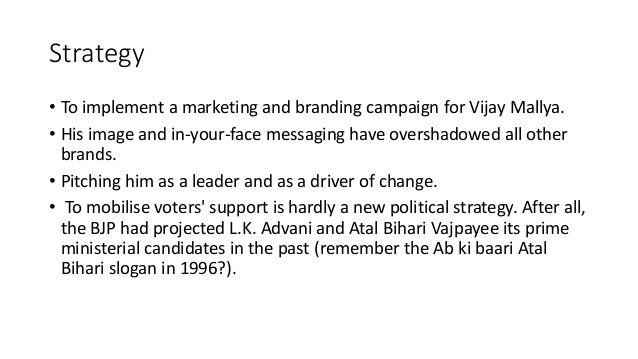 Strategy • To implement a marketing and branding campaign for Vijay Mallya. • His image and in-your-face messaging have ov...