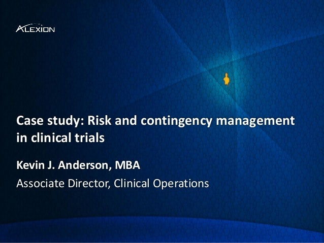 Case study: Risk and contingency management in clinical trials Kevin J. Anderson, MBA Associate Director, Clinical Operati...