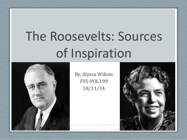 The Roosevelts: Sources of Inspiration By, Alyssa Wilson FYS-POL199 18/11/14