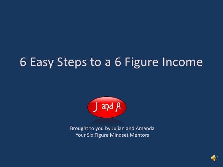 6 Easy Steps to a 6 Figure Income<br />Brought to you by Julian and Amanda<br />Your Six Figure Mindset Mentors<br />