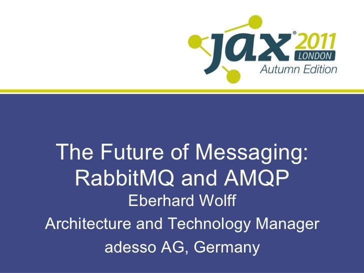 The Future of Messaging:  RabbitMQ and AMQP            Eberhard WolffArchitecture and Technology Manager        adesso AG,...