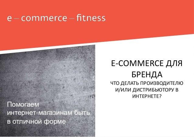 Помогаем интернет-магазинам быть в отличной форме E-COMMERCE ДЛЯ БРЕНДА ЧТО ДЕЛАТЬ ПРОИЗВОДИТЕЛЮ И/ИЛИ ДИСТРИБЬЮТОРУ В ИНТ...