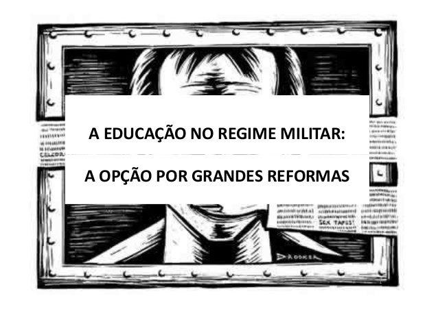 A EDUCAÇÃO NO REGIME MILITAR:  A OPÇÃO POR GRANDES REFORMAS  1