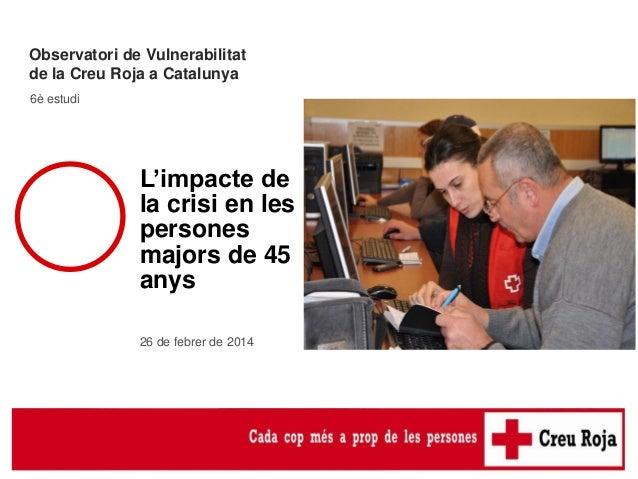 Observatori de Vulnerabilitat de la Creu Roja a Catalunya 6è estudi  L'impacte de la crisi en les persones majors de 45 an...