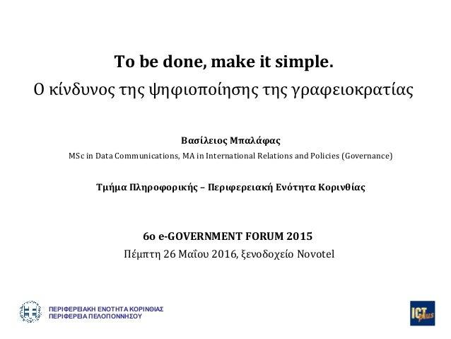 To be done, make it simple. Ο κίνδυνος της ψηφιοποίησης της γραφειοκρατίας Βασίλειος Μπαλάφας MSc in Data Communications, ...