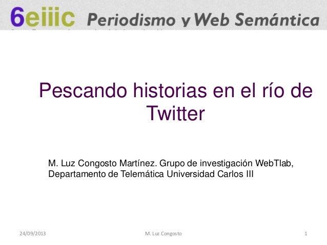 24/09/2013 M. Luz Congosto 1 Pescando historias en el río de Twitter M. Luz Congosto Martínez. Grupo de investigación WebT...