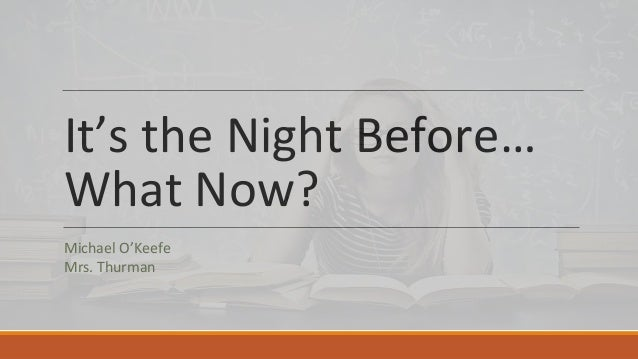 It's the Night Before… What Now? Michael O'Keefe Mrs. Thurman