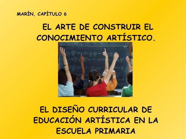 EL ARTE DE CONSTRUIR EL CONOCIMIENTO ARTÍSTICO.  MARÍN, CAPÍTULO 6 EL DISEÑO CURRICULAR DE EDUCACIÓN ARTÍSTICA EN LA ESCUE...