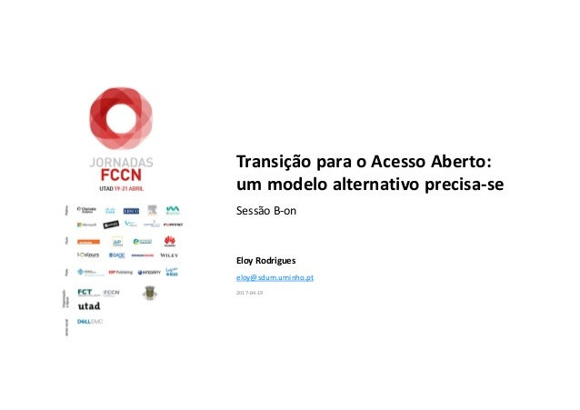 Transição para o Acesso Aberto: um modelo alternativo precisa-se Sessão B-on Eloy Rodrigues eloy@sdum.uminho.pt 2017-04-19