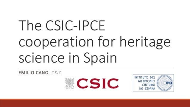 The CSIC-IPCE cooperation for heritage science in Spain EMILIO CANO, CSIC