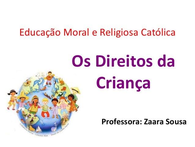 Educação Moral e Religiosa Católica           Os Direitos da              Criança                  Professora: Zaara Sousa
