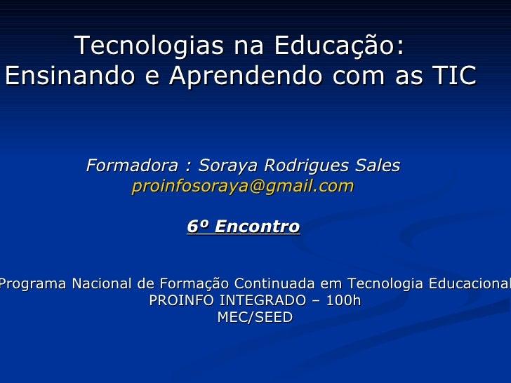 Tecnologias na Educação: Ensinando e Aprendendo com as TIC Formadora : Soraya Rodrigues Sales [email_address] 6º Encontro ...