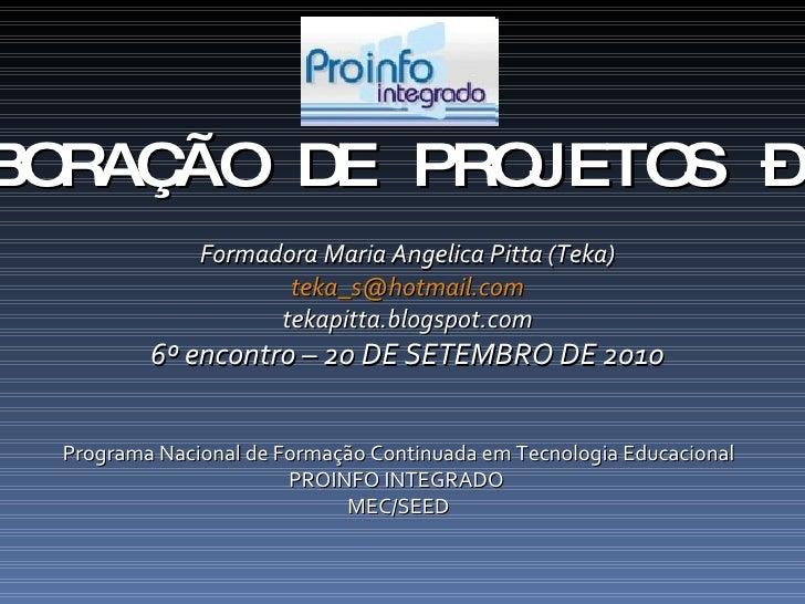 ELABORAÇÃO DE PROJETOS – 40h Formadora Maria Angelica Pitta (Teka) [email_address] tekapitta.blogspot.com 6º encontro – 20...