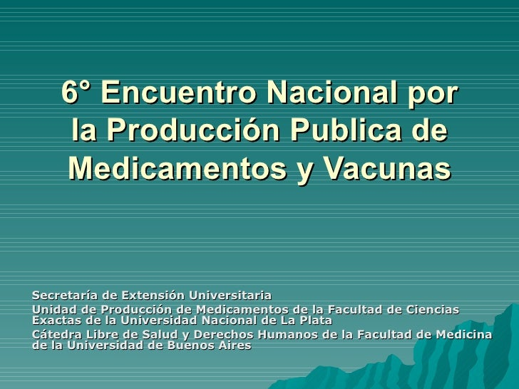 6° Encuentro Nacional por la Producción Publica de Medicamentos y Vacunas Secretaría de Extensión Universitaria Unidad de ...