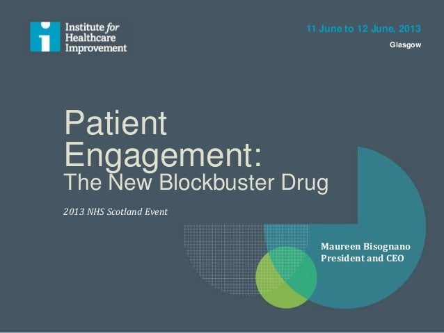 Patient Engagement: The New Blockbuster Drug 2013 NHS Scotland Event 11 June to 12 June, 2013 Glasgow Maureen Bisognano Pr...