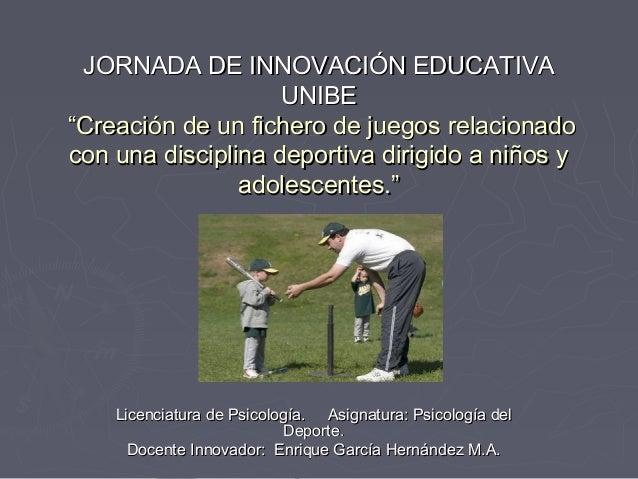 """JORNADA DE INNOVACIÓN EDUCATIVAJORNADA DE INNOVACIÓN EDUCATIVA UNIBEUNIBE """"Creación de un fichero de juegos relacionado""""Cr..."""