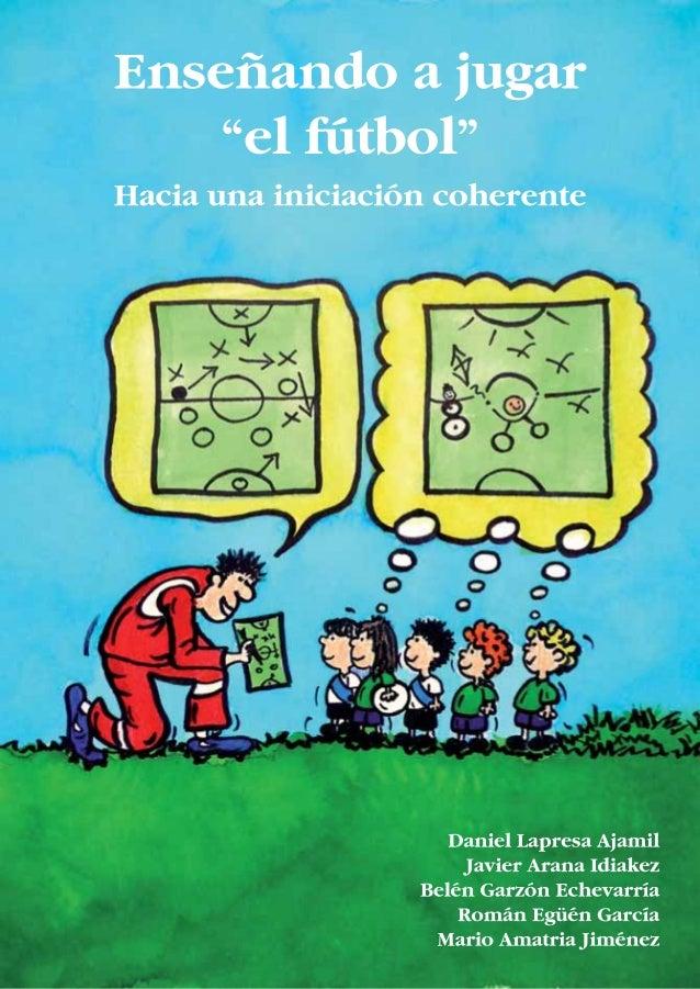 """ENSEÑANDO A JUGAR """"EL FÚTBOL"""" HACIA UNA INICIACIÓN COHERENTE D. Daniel Lapresa Ajamil Doctor en Ciencias de la Actividad F..."""