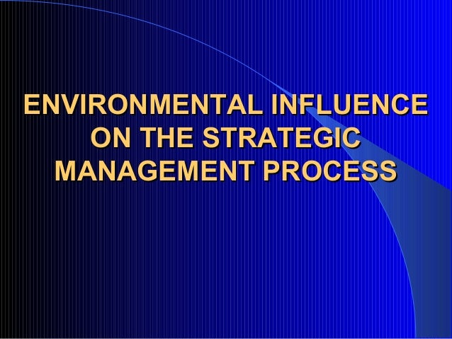 ENVIRONMENTAL INFLUENCEENVIRONMENTAL INFLUENCE ON THE STRATEGICON THE STRATEGIC MANAGEMENT PROCESSMANAGEMENT PROCESS