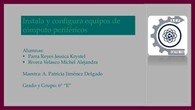 Instala y configura equipos de cómputo periféricos Alumnas:  Parra Reyes Jessica Krystel  Rivera Velasco Michel Alejandr...