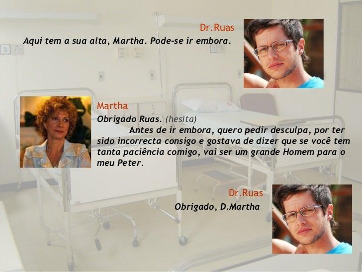 Dr.Ruas Aqui tem a sua alta, Martha. Pode-se ir embora. Martha Obrigado Ruas.  (hesita)  A ntes de ir embora, quero pedir ...