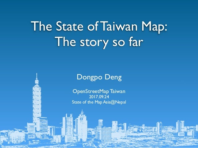 Dongpo Deng OpenStreetMap Taiwan 2017.09.24 State of the Map Asia@Nepal The State of Taiwan Map: The story so far